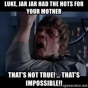 Luke skywalker nooooooo - luke, jar jar had the hots for your mother That's not true! ... That's impossible!!