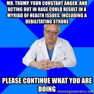 doctor_atypical - mr. trump, your constant anger, and acting out in rage could result in a myriad of health issues, including a debilitating stroke please continue what you are doing