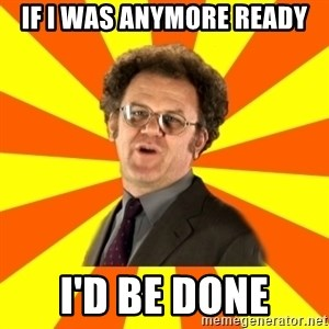 Dr. Steve Brule - if i was anymore ready I'd be done