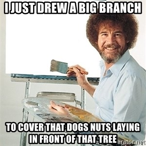 Bob Ross - I just drew a big branch to cover that dogs nuts laying in front of that tree