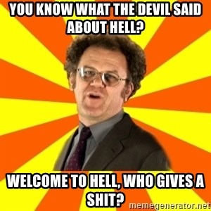 Dr. Steve Brule - you know what the devil said about hell? welcome to hell, who gives a shit?
