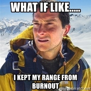 Bear Grylls Loneliness - what if like..... i kept my range from burnout