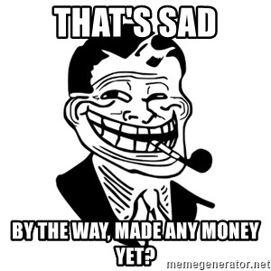 Troll Dad - that's sad by the way, made any money yet?