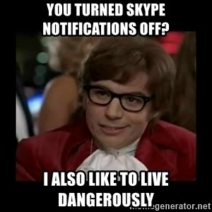 Dangerously Austin Powers - You turned skype notifications off? I also like to live dangerously