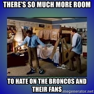 There's so much more room - There's so much more room to hate on the Broncos and their fans