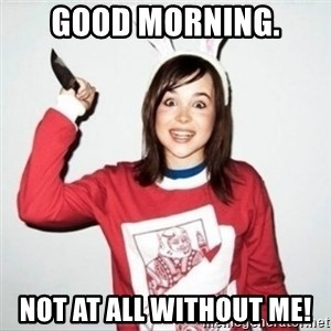 Crazy Girlfriend Ellen - Good morning. Not at all without me!