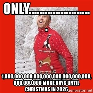 ERMAHGERD CHRISTMAS! - only........................ 1,000,000,000,000,000,000,000,000,000,000,000,000 more days until christmas in 2026