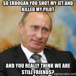 pravdaoputine - So Erdogan you shot my jet and killed my pilot and you really think we are still friends?