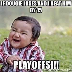 evil asian plotting baby - if dougie loses and I beat him by 15 Playoffs!!!
