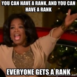 The Giving Oprah - you can have a rank, and you can have a rank everyone gets a rank