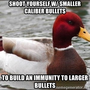 Malicious advice mallard - shoot yourself w/ smaller caliber bullets to build an immunity to larger bullets