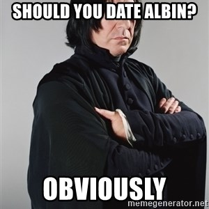 Snape - Should you date Albin? Obviously