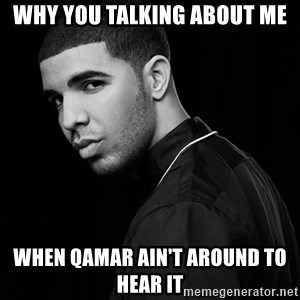 Drake quotes - Why you talking about me when qamar ain't around to hear it