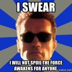 Terminator 2 - I SWEAR I WILL NOT SPOIL THE FORCE AWAKENS FOR ANYONE.