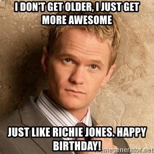 BARNEYxSTINSON - I DON'T GET OLDER, I JUST GET MORE AWESOME JUST LIKE RICHIE JONES. HAPPY BIRTHDAY!