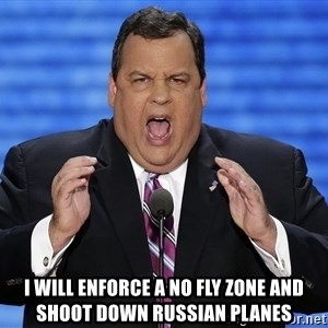 Hungry Chris Christie -  I will enforce a no fly zone and shoot down Russian planes