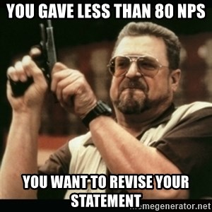 am i the only one around here - you gave less than 80 nps you want to revise your statement