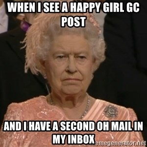 Unhappy Queen - WHEN I SEE A HAPPY GIRL GC POST AND I HAVE A SECOND OH MAIL IN MY INBOX