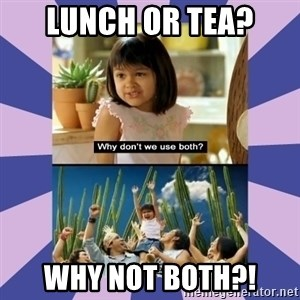 Why don't we use both girl - lunch or tea? WHY NOT BOTH?!
