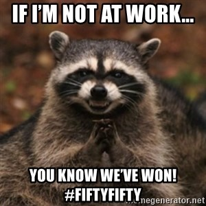evil raccoon - If I'm not at work...  You know we've won!   #fiftyfifty