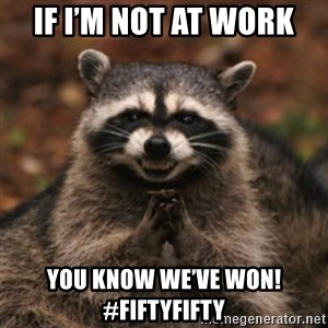 evil raccoon - If I'm not at work You know we've won!   #fiftyfifty