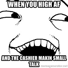 I see what you did there - when you high af  and the cashier makin small talk