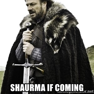 Ned Stark -  Shaurma if coming