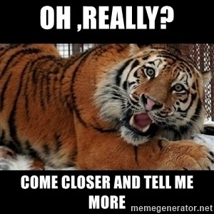 Sarcasm Tiger - OH ,REALLY? COME CLOSER AND TELL ME MORE
