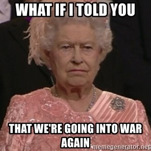 the queen olympics - What if i told you that we're going into war again