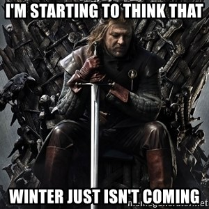 Eddard Stark - I'm starting to think that Winter just isn't coming