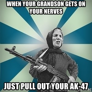 badgrandma - when your grandson gets on your nerves  just pull out your ak-47