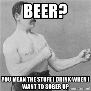 Overly Manly Man, man - BEER? YOU MEAN THE STUFF I DRINK WHEN I WANT TO SOBER UP