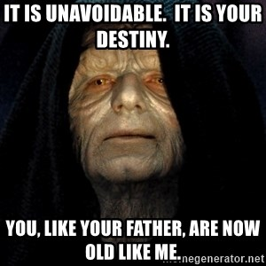 Star Wars Emperor - It is unavoidable.  It is your destiny.  You, like your father, are now old like me.