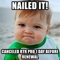 Nailed it - nailed it! Canceled RTR Pro 1 day before renewal