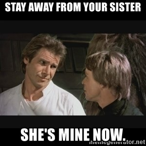 Star wars - stay away from your sister she's mine now.
