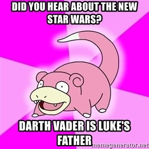 Slowpoke - did you hear about the new star wars? Darth vader is Luke's father
