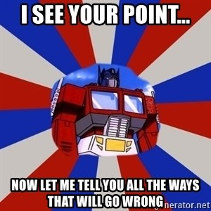 Optimus Prime - I SEE YOUR POINT... NOW LET ME TELL YOU ALL THE WAYS THAT WILL GO WRONG