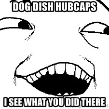 I see what you did there - Dog Dish hubcaps i see what you did there
