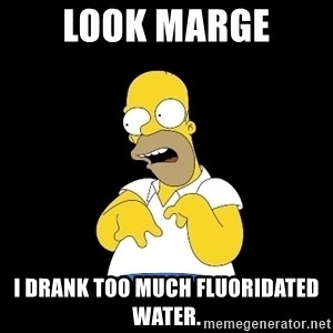 look-marge - LOOK MARGE I drank too much Fluoridated water.