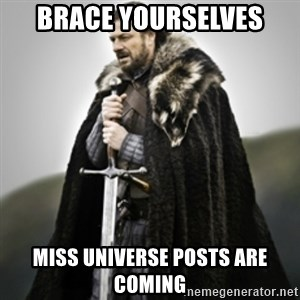 Brace yourselves. - brace yourselves miss universe posts are coming