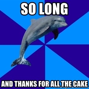 Drama Dolphin - so long and thanks for all the cake