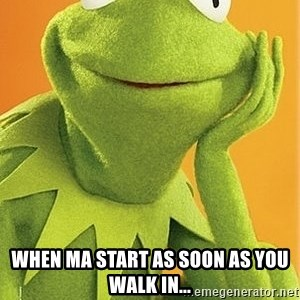 Kermit the frog -  When MA start as soon as you walk in...
