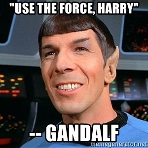 "smiling spock - ""Use the Force, Harry"" -- Gandalf"