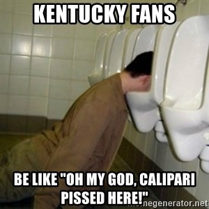 "drunk meme - Kentucky Fans Be like ""Oh my god, Calipari pissed here!"""