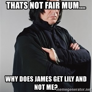 Snape - thats not fair mum.... why does james get lily and not me?