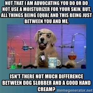 Chemistry Dog - Not that I am advocating you do or do not use a moisturizer for your skin, but, all things being equal and this being just between you and me, isn't there not much difference between dog slobber and a good hand cream?