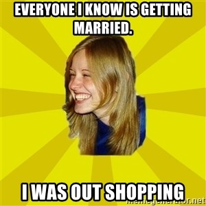 Trologirl - Everyone I know is getting married. I was out shopping