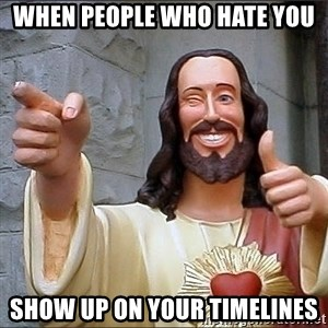 jesus says - When people who hate you Show up on your timelines