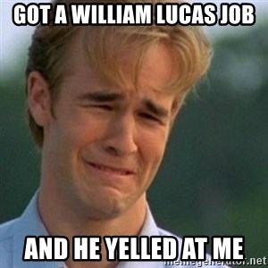Crying Dawson - GOT A WILLIAM LUCAS JOB AND HE YELLED AT ME