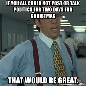 Office Space Boss - If you all could not post or talk politics for two days for Christmas That would be Great.